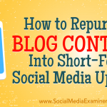 How to Repurpose Blog Content Into Short-Form Social Media Updates