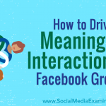 How to Drive Meaningful Interactions in Facebook Groups