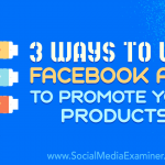 3 Ways to Use Facebook Ads to Promote Your Products
