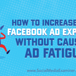How to Increase Your Facebook Ad Exposure Without Causing Ad Fatigue