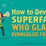 How to Develop Superfans Who Gladly Evangelize for You