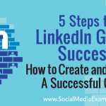 5 Steps to LinkedIn Group Success: How to Create and Manage a Successful Group