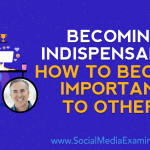 Becoming Indispensable: How to Become Important to Others