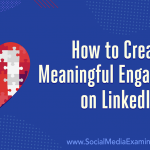 How to Create Meaningful Engagement on LinkedIn: 3 Tips